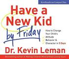 Have a New Kid by Friday: How to Change Your Child's -  Attitude, Behaviour and Character in 5 Days by Kevin Leman (CD-Audio, 2008)