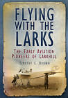 Flying with the Larks: The Early Aviation Pioneers of Larkhill by Timothy C. Brown (Paperback, 2013)