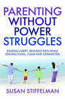 Parenting Without Power Struggles: Raising Joyful, Resilient Kids While Staying Cool, Calm and Collected by Susan Stiffelman (Paperback, 2012)