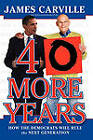40 More Years: How the Democrats Will Rule the Next Generation by James Carville (Paperback, 2011)