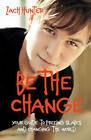 Be the Change: Your Guide to Freeing Slaves and Changing the World by Zach Hunter (Paperback, 2011)