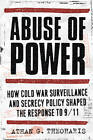 Abuse of Power: How Cold War Surveillance and Secrecy Policy Shaped the Response to 9/11 by Athan G. Theoharis (Paperback, 2011)