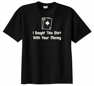 I Bought This Shirt with Your Money Poker T-shirt Funny Humor Gambling Adult Tee
