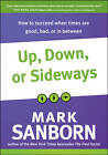 Up, Down, or Sideways: How to Succeed When Times Are Good, Bad, or in Between by Mark Sanborn (Hardback, 2011)