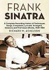 Frank Sinatra: A Complete Recording History of Techniques, Songs, Composers, Lyricists, Arrangers, Sessions and First-Issue Albums, 1939-1984 by Richard W. Ackelson (Paperback, 2011)
