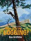 Now You're Logging! by Bus Griffiths (Paperback, 2013)