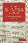 A Late Eighth-Century Latin-Anglo-Saxon Glossary Preserved in the Library of the Leiden University by Cambridge Library Collection (Paperback, 2011)