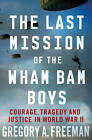 The Last Mission of the Wham Bam Boys: Courage, Tragedy, and Justice in World War II by Gregory A. Freeman (Paperback, 2012)