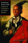 Rethinking the Fur Trade: Cultures of Exchange in an Atlantic World by University of Nebraska Press (Paperback, 2009)