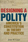 Designing a Polity: America's Constitution in Theory and Practice by James W. Ceaser (Hardback, 2010)