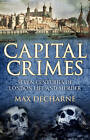 Capital Crimes: Seven Centuries of London Life and Murder by Max Decharne (Hardback, 2012)