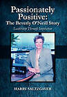 Passionately Positive: The Beverly O'Neill Story: Leadership Through Inspiration by Harry Saltzgaver (Hardback, 2010)