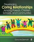Developing Caring Relationships Among Parents, Children, Schools, and Communities by Dana R. McDermott (Hardback, 2007)