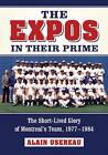 The Expos in Their Prime: The Short-Lived Glory of Montreal's Team, 1977-1984 by Alain Usereau (Paperback, 2013)