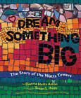 Dream Something Big: The Story of the Watts Towers by Dianna Hutts Aston (Hardback, 2011)