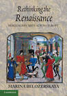 Rethinking the Renaissance: Burgundian Arts Across Europe by Marina Belozerskaya (Paperback, 2012)