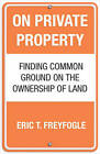 On Private Property: Finding Common Ground on the Ownership of Land by Eric Freyfogle (Paperback, 2009)
