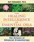 The Healing Intelligence of Essential Oils: The Science of Advanced Aromatherapy by Kurt Schnaubelt (Paperback, 2011)