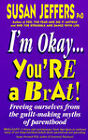 I'm Okay, You're a Brat: Freeing Ourselves from the Guilt-making Myths of Parenthood by Susan J. Jeffers (Paperback, 1999)