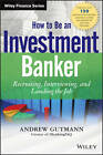 How to Be an Investment Banker: Recruiting, Interviewing, and Landing the Job + Website by Andrew Gutmann (Hardback, 2013)