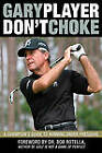 Don't Choke: A Champion's Guide to Winning Under Pressure by Gary Player (Hardback, 2010)
