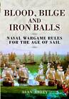 Blood, Bilge and Iron Balls: A Tabletop Game of Naval Battles in the Age of Sail by Alan Abbey (Hardback, 2011)