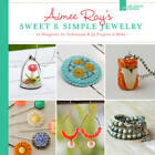 Aimee Ray's Sweet & Simple Jewelry: 12 Designers, 10 Techniques & 32 Projects to Make by Kathy Sheldon, Aimee Ray (Paperback, 2013)