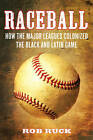 Raceball: How the Major Leagues Colonized the Black and Latin Game by Rob Ruck (Hardback, 2011)