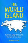 The World Island: Eurasian Geopolitics and the Fate of the West by Alexandros Petersen (Hardback, 2011)