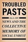 Troubled Pasts: News and the Collective Memory of Social Unrest by Jill Edy (Paperback, 2006)