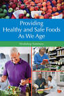 Providing Healthy and Safe Foods as We Age: Workshop Summary by Institute of Medicine, Food and Nutrition Board, Food Forum (Paperback, 2010)