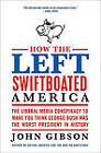 How the Left Swiftboated America: The Liberal Media Conspiracy to Make You Think George Bush Was the Worst President in History by John Gibson (Paperback / softback, 2010)