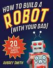 How to Build a Robot (with Your Dad): 20 Easy-to-Build Robotic Projects by Aubrey Smith (Paperback, 2012)