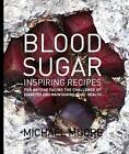 Blood Sugar: Inspiring Recipes for Anyone Facing the Challenge of Diabetes and Maintaining Good Health by Michael Moore (Hardback, 2011)