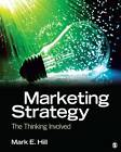 Marketing Strategy: The Thinking Involved by Mark E. Hill (Paperback, 2012)