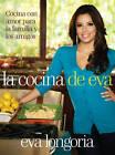 La Cocina de Eva: Cocina Con Amor Para la Familia y los Amigos by Eva Longoria (Hardback, 2011)