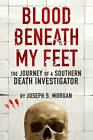 Blood Beneath My Feet: The Journey of a Southern Death Investigator by Joseph S. Morgan (Paperback, 2012)