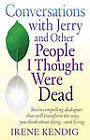 Conversations with Jerry and Other People I Thought Were Dead: Seven Compelling Dialogues That Will Transform the Way You Think about Dying . . . and by Irene Kendig (Paperback / softback, 2010)