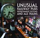 Unusual Railway Pubs, Refreshment Rooms and Ale Trains by Bob Barton (Hardback, 2013)