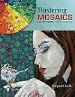Mastering Mosaics: 19 Artists, 19 Projects by Rayna Clark (Hardback, 2013)