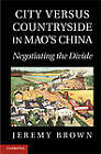 City Versus Countryside in Mao's China: Negotiating the Divide by Jeremy Brown (Hardback, 2012)