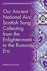 Our Ancient National Airs: Scottish Song Collecting from the Enlightenment to the Romantic Era by Karen McAulay (Hardback, 2013)