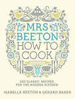 Mrs Beeton: How to Cook: 220 Classic Recipes Updated for the Modern Cook by Isabella Beeton (Hardback, 2011)