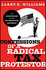 Confessions of a Radical Tax Protestor: An Inside Expose of the Tax Resistance Movement by Larry R. Williams (Hardback, 2011)