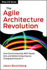 The Agile Architecture Revolution: How Cloud Computing, REST-based SOA, and Mobile Computing are Changing Enterprise IT by Jason Bloomberg (Hardback, 2013)