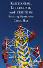 Kantianism, Liberalism, and Feminism: Resisting Oppression by Carol Hay (Hardback, 2013)