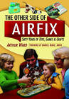 The Other Side of Airfix: 60 Years of Toys, Games and Crafts by Arthur Ward (Hardback, 2013)