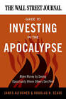 The Wall Street Journal Guide to Investing in the Apocalypse: Make Money by Seeing Opportunity Where Others See Peril by Douglas R. Sease, James Altucher (Paperback, 2011)