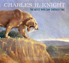 Charles R. Knight: The Artist Who Saw Through Time by Richard Milner (Hardback, 2012)