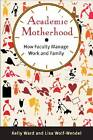 Academic Motherhood: How Faculty Manage Work and Family by Lisa Wolf-Wendel, Kelly Ward (Paperback, 2012)